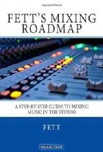Fett. Fett's Mixing Roadmap: A Step-by-Step Guide To Mixing Music In The Studio