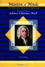 Jim Whiting. The Life and Times of Johann Sebastian Bach (MusicMakers: World's Greatest Composers) (Masters of Music)
